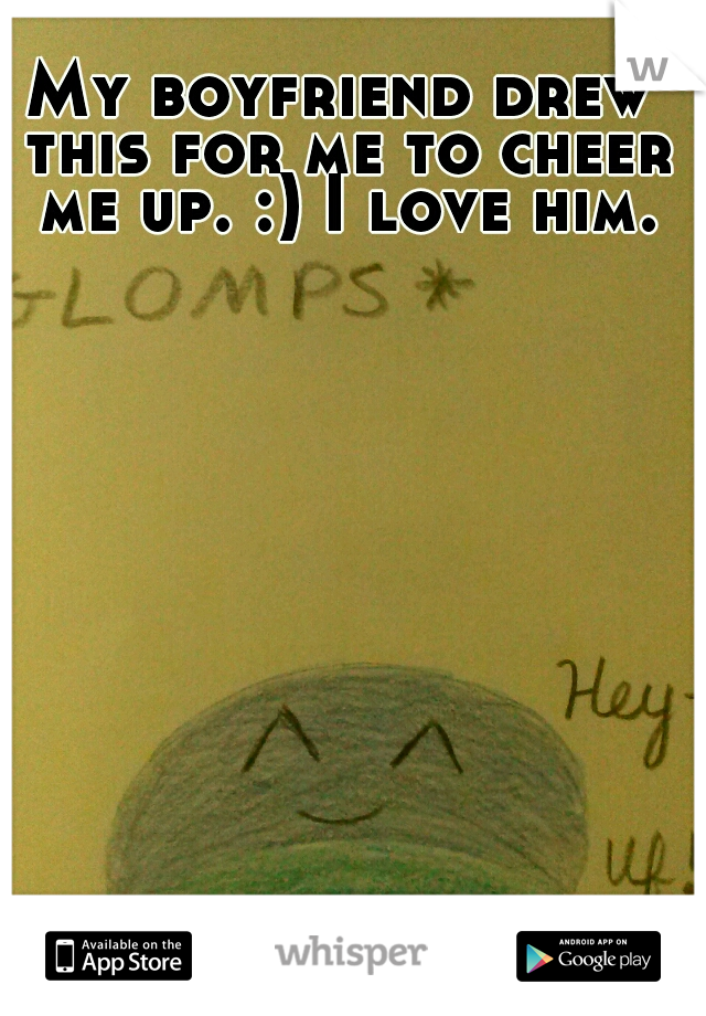 My boyfriend drew this for me to cheer me up. :) I love him.