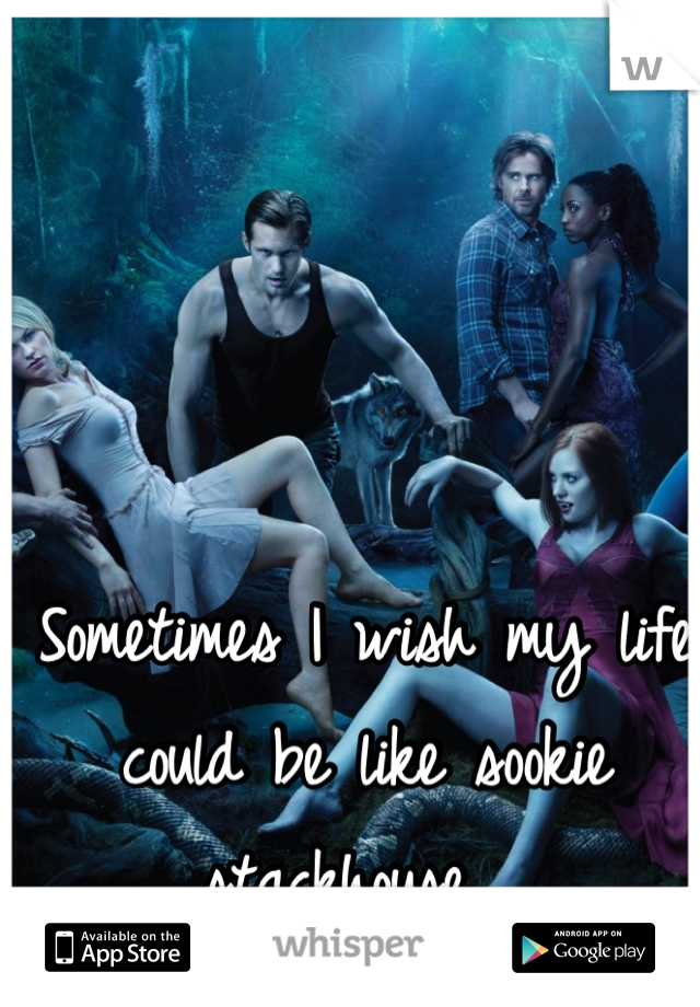 Sometimes I wish my life could be like sookie stackhouse..