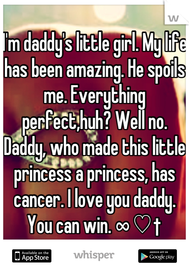 I'm daddy's little girl. My life has been amazing. He spoils me. Everything perfect,huh? Well no. Daddy, who made this little princess a princess, has cancer. I love you daddy. You can win. ∞ ♡ †