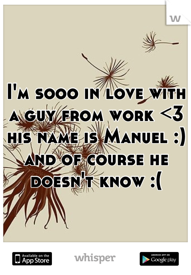 I'm sooo in love with a guy from work <3 his name is Manuel :) and of course he doesn't know :(