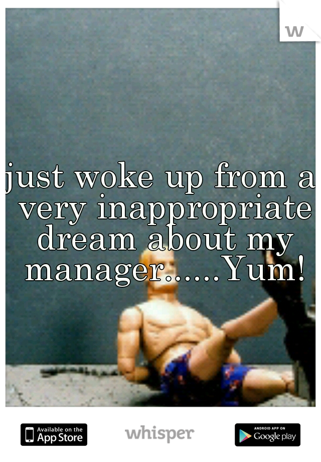 just woke up from a very inappropriate dream about my manager......Yum!