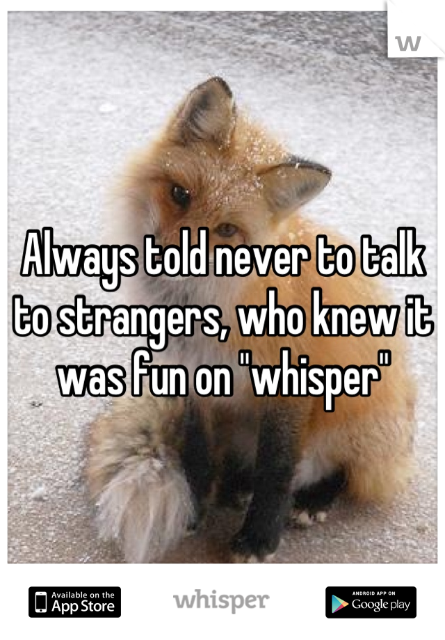 """Always told never to talk to strangers, who knew it was fun on """"whisper"""""""