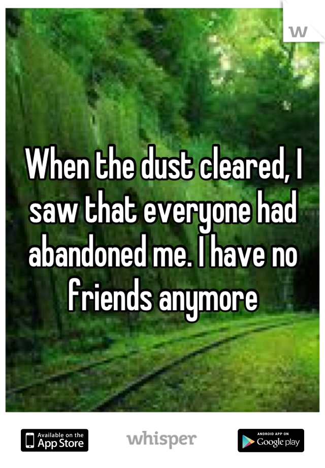 When the dust cleared, I saw that everyone had abandoned me. I have no friends anymore
