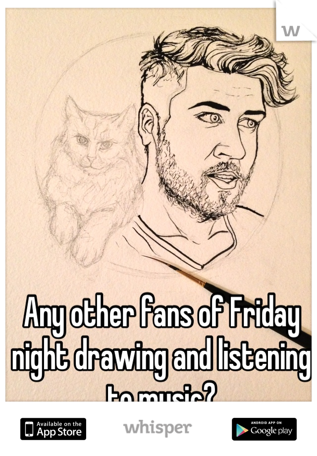 Any other fans of Friday night drawing and listening to music?