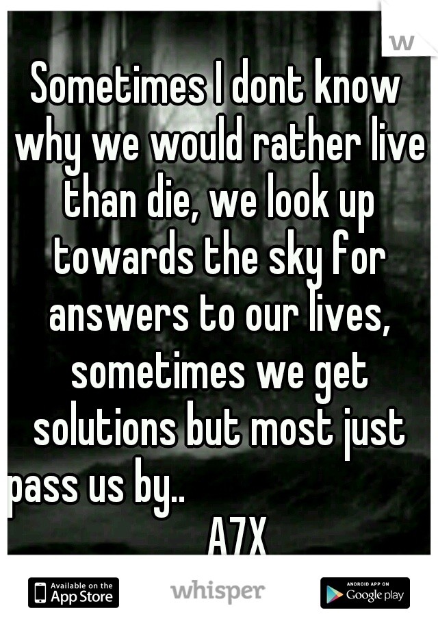 Sometimes I dont know why we would rather live than die, we look up towards the sky for answers to our lives, sometimes we get solutions but most just pass us by..                               A7X
