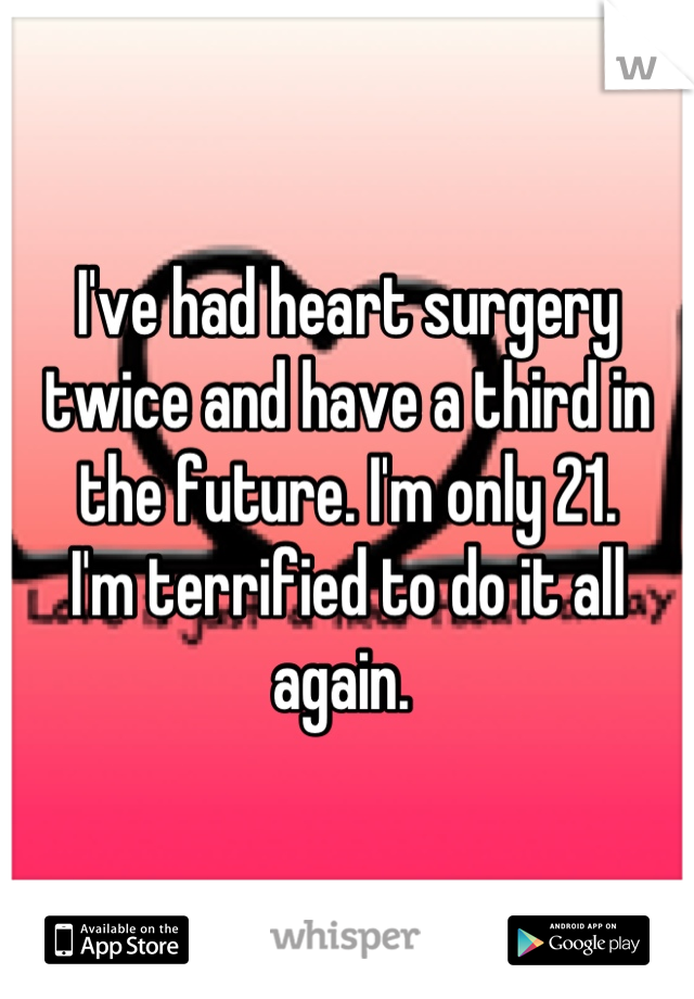 I've had heart surgery twice and have a third in the future. I'm only 21.  I'm terrified to do it all again.