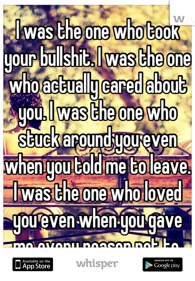 I was the one who took your bullshit. I was the one who actually cared about you. I was the one who stuck around you even when you told me to leave. I was the one who loved you even when you gave me every reason not to.