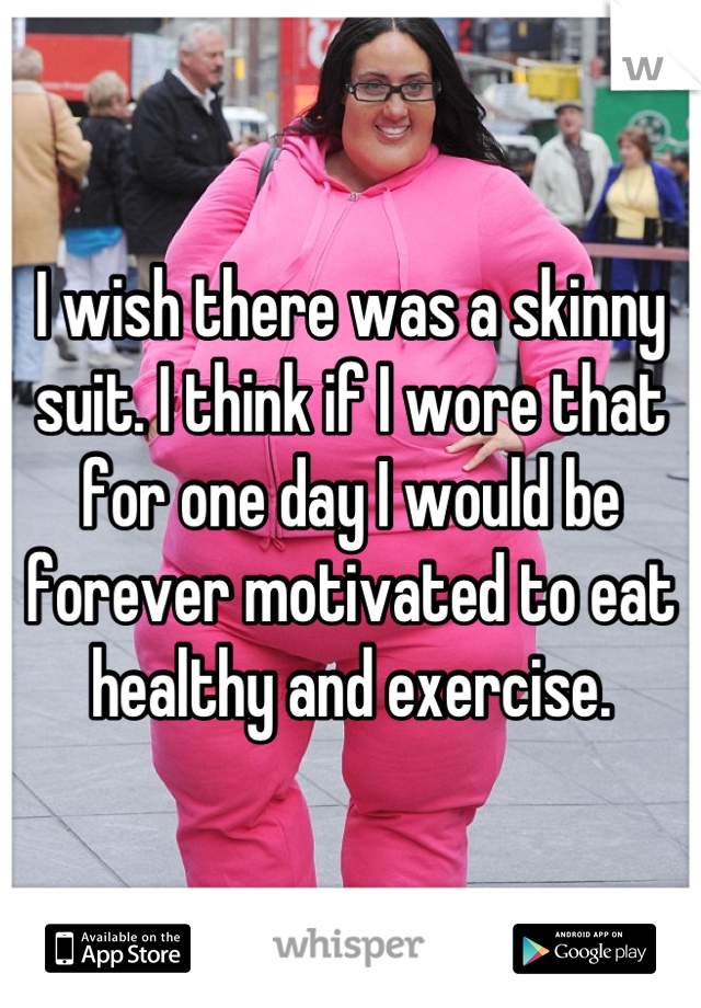 I wish there was a skinny suit. I think if I wore that for one day I would be forever motivated to eat healthy and exercise.