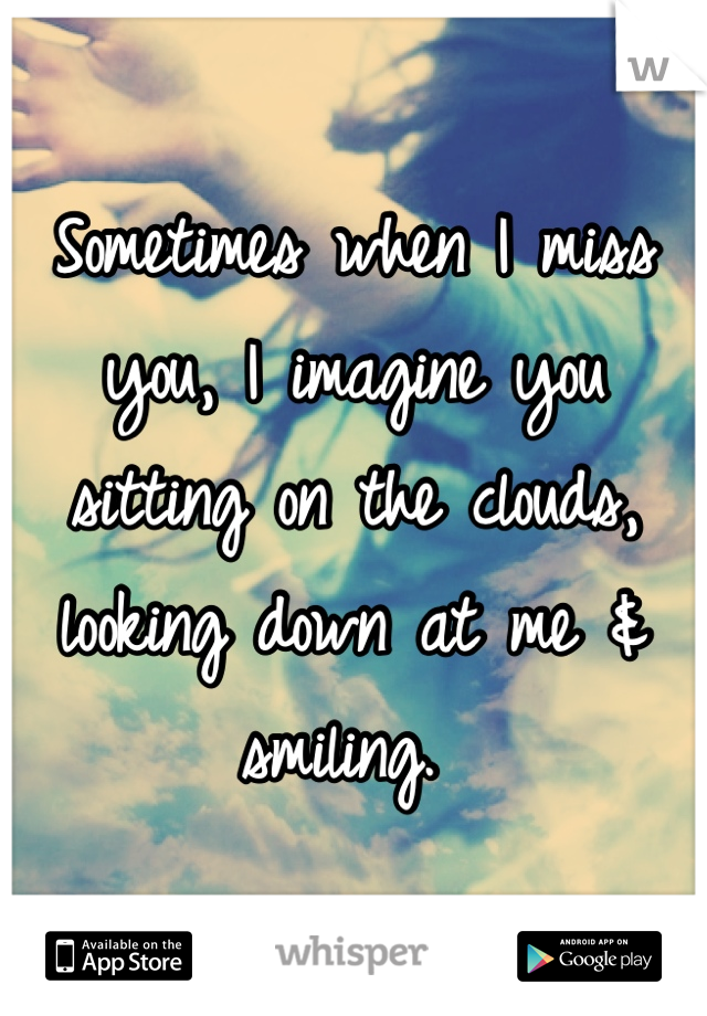 Sometimes when I miss you, I imagine you sitting on the clouds, looking down at me & smiling.
