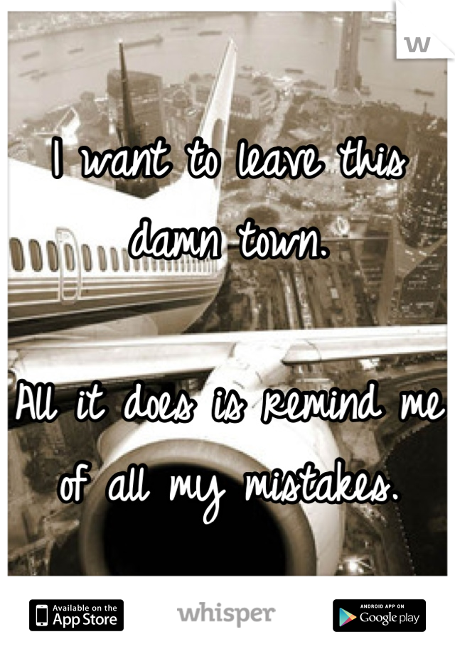 I want to leave this damn town.  All it does is remind me of all my mistakes.