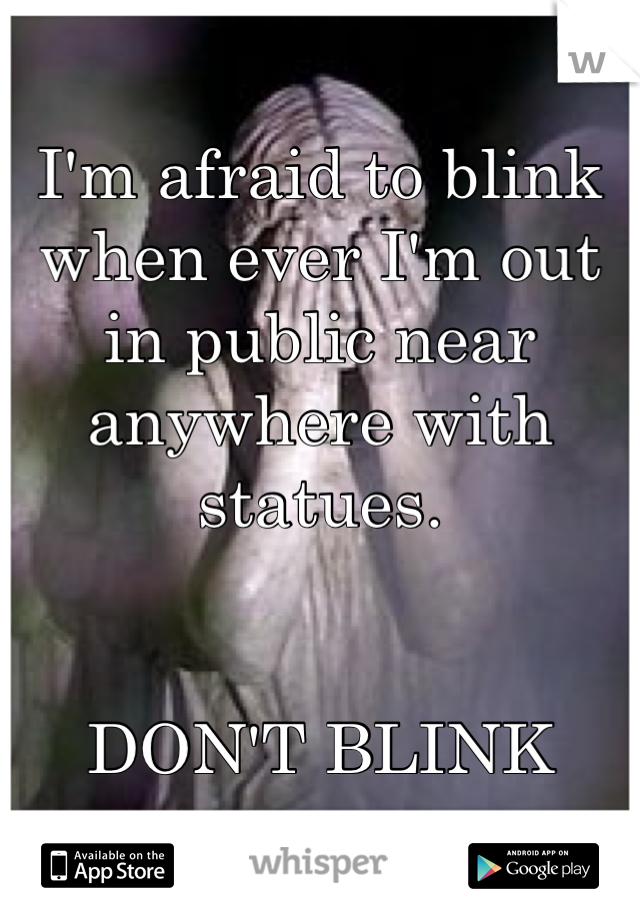 I'm afraid to blink when ever I'm out in public near anywhere with statues.    DON'T BLINK