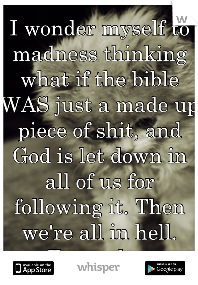 I wonder myself to madness thinking what if the bible WAS just a made up piece of shit, and God is let down in all of us for following it. Then we're all in hell. Fuuuudge.