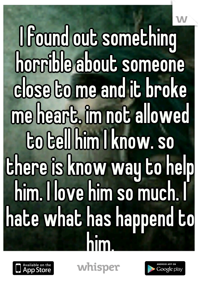 I found out something horrible about someone close to me and it broke me heart. im not allowed to tell him I know. so there is know way to help him. I love him so much. I hate what has happend to him.