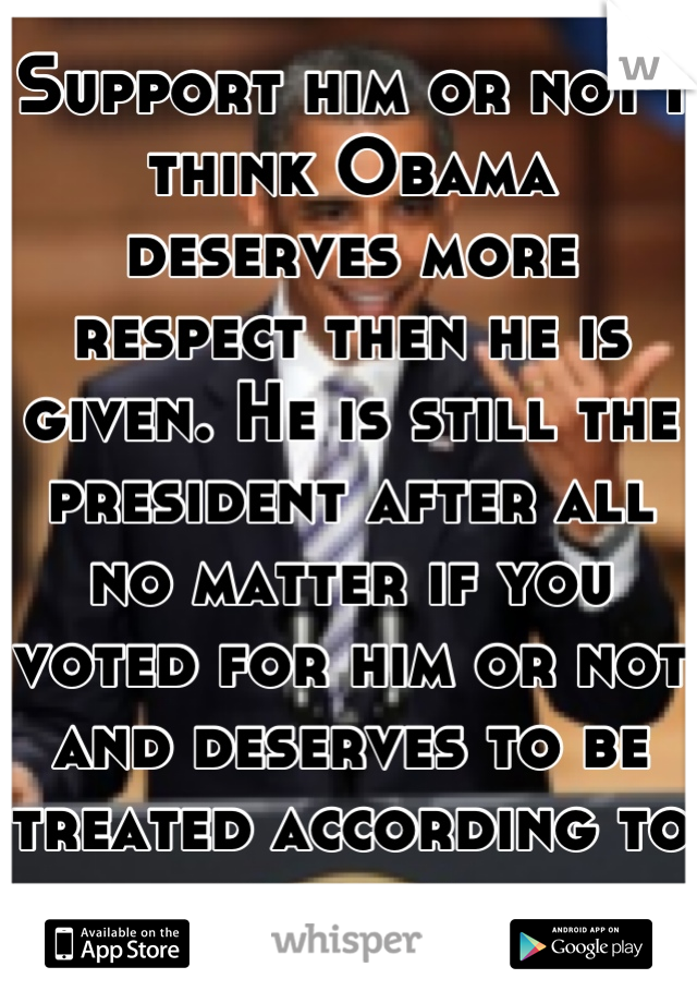 Support him or not I think Obama deserves more respect then he is given. He is still the president after all no matter if you voted for him or not and deserves to be treated according to his rank.