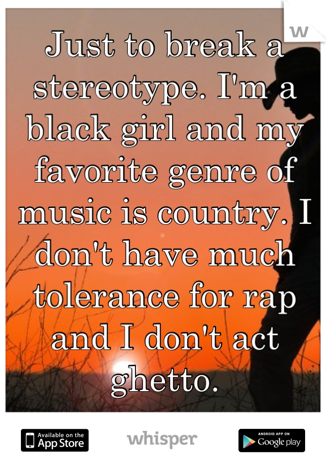 Just to break a stereotype. I'm a black girl and my favorite genre of music is country. I don't have much tolerance for rap and I don't act ghetto.