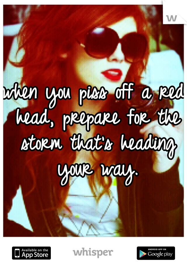 when you piss off a red head, prepare for the storm that's heading your way.