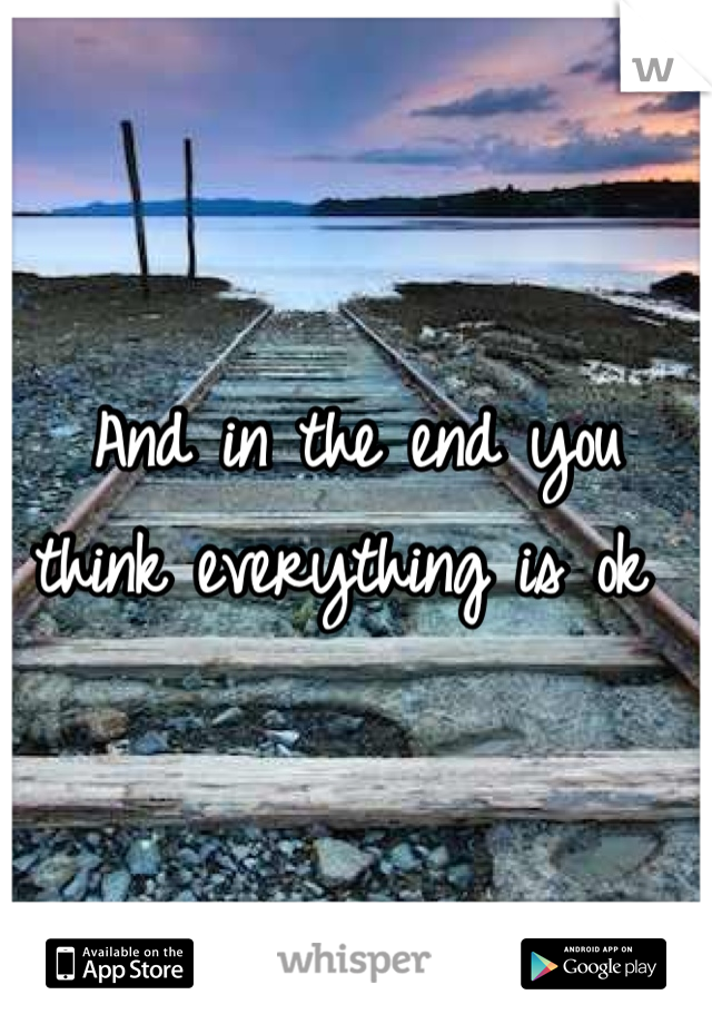 And in the end you think everything is ok