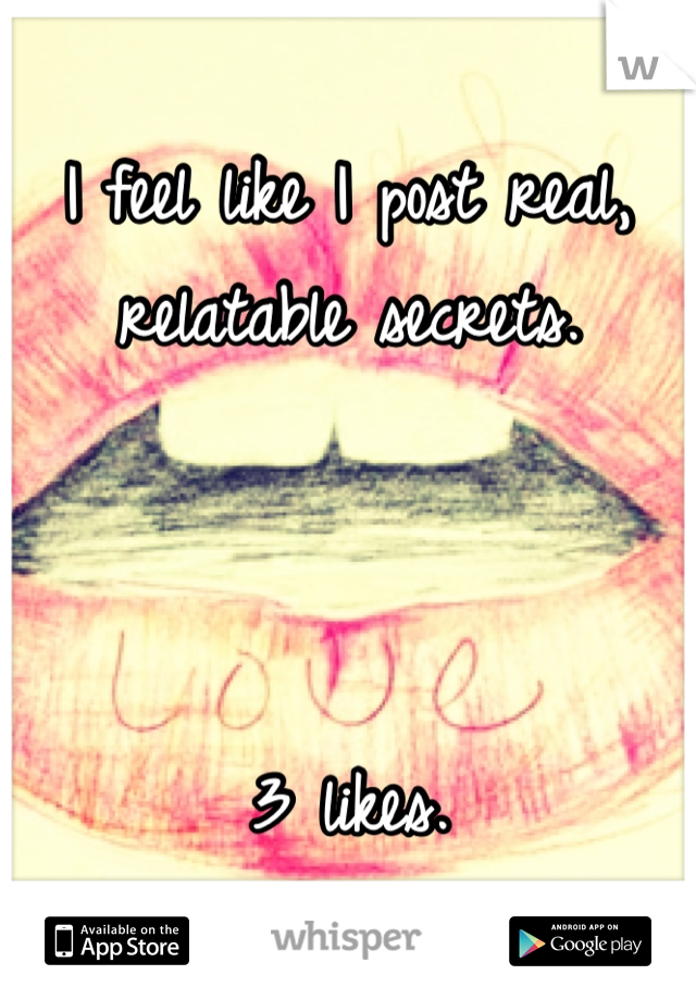 I feel like I post real, relatable secrets.     3 likes.  Fml