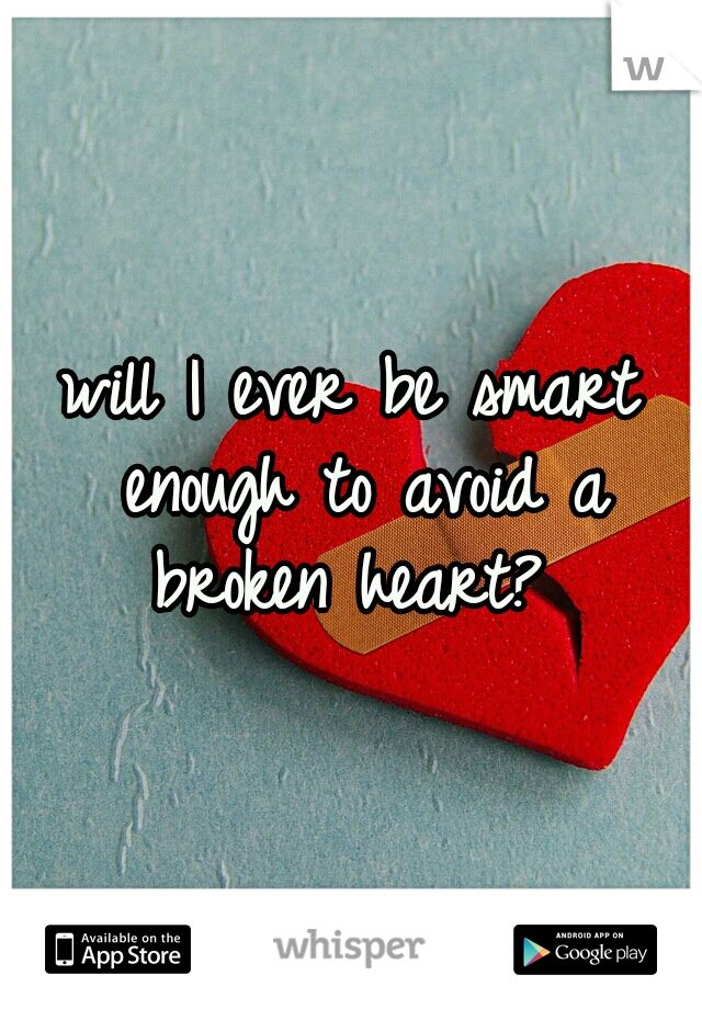 will I ever be smart enough to avoid a broken heart?