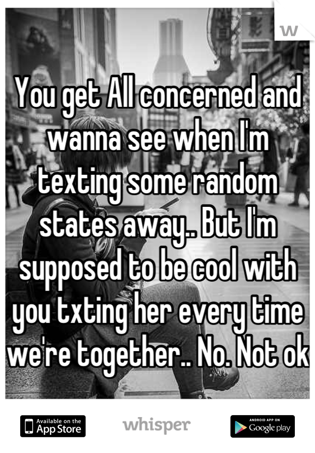 You get All concerned and wanna see when I'm texting some random states away.. But I'm supposed to be cool with you txting her every time we're together.. No. Not ok