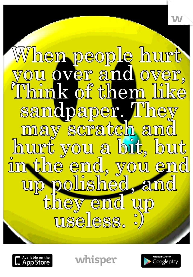 When people hurt you over and over, Think of them like sandpaper. They may scratch and hurt you a bit, but in the end, you end up polished, and they end up useless. :)