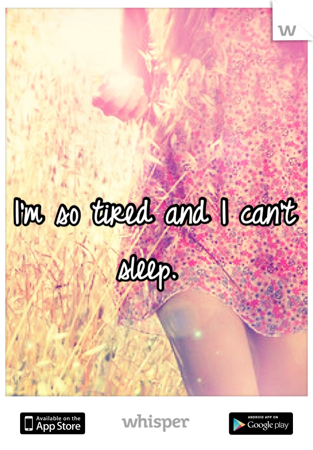I'm so tired and I can't sleep.