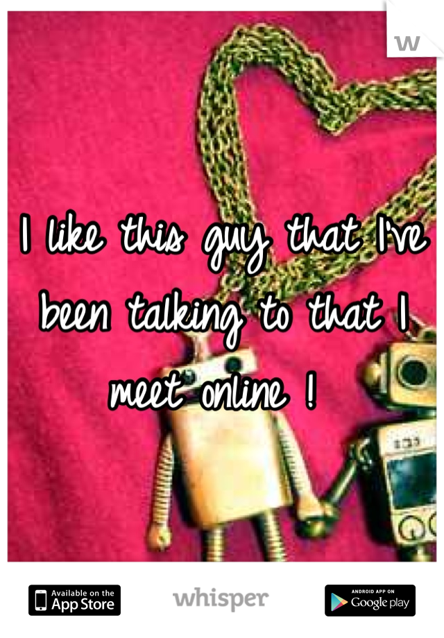 I like this guy that I've been talking to that I meet online !