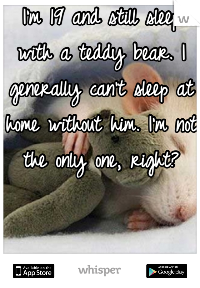 I'm 19 and still sleep with a teddy bear. I generally can't sleep at home without him. I'm not the only one, right?