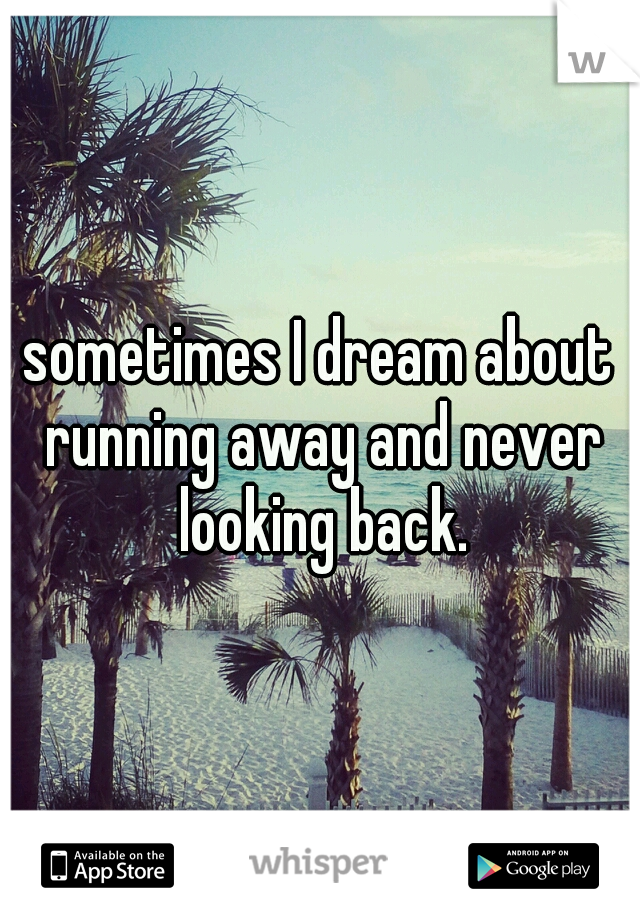 sometimes I dream about running away and never looking back.