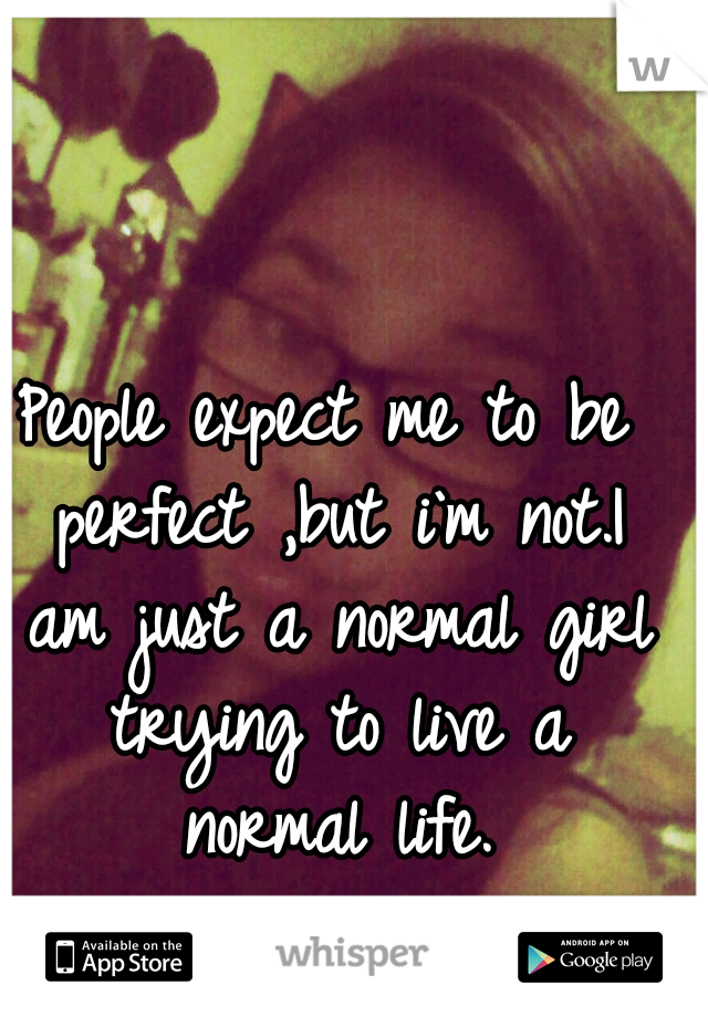 People expect me to be perfect ,but i`m not.I am just a normal girl trying to live a normal life.