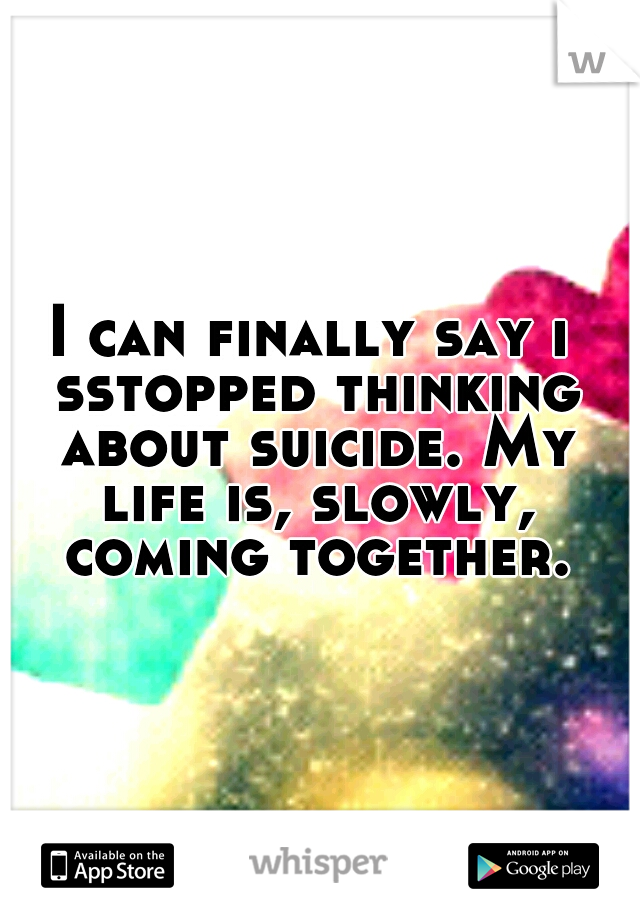 I can finally say i sstopped thinking about suicide. My life is, slowly, coming together.