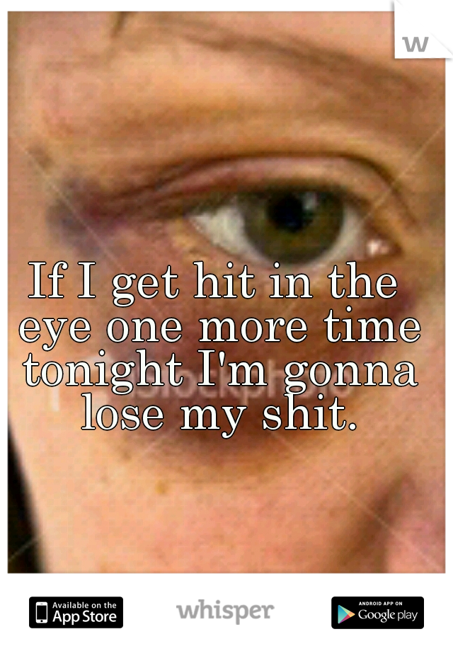 If I get hit in the eye one more time tonight I'm gonna lose my shit.