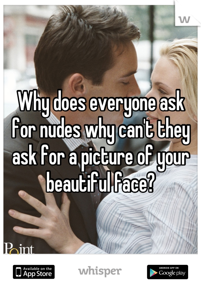 Why does everyone ask for nudes why can't they ask for a picture of your beautiful face?