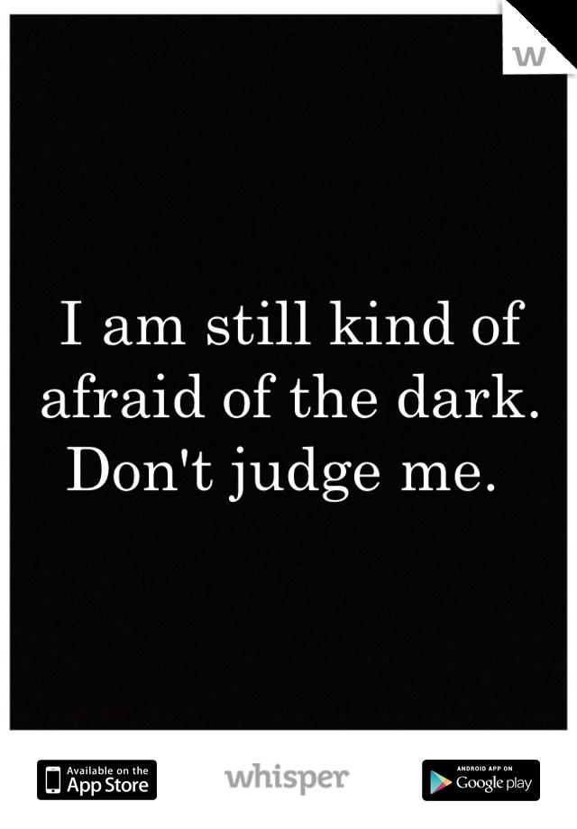 I am still kind of afraid of the dark. Don't judge me.