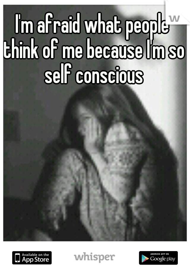 I'm afraid what people think of me because I'm so self conscious