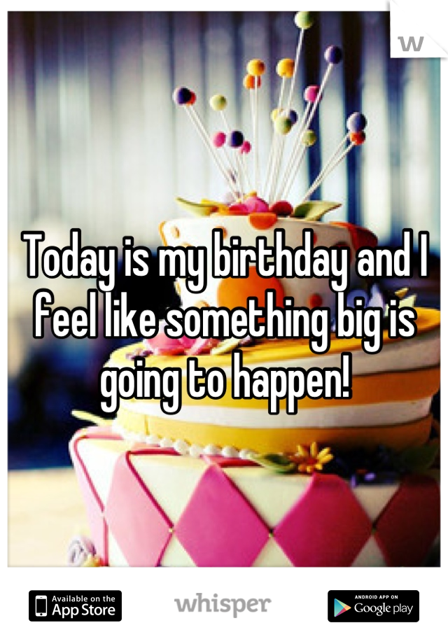 Today is my birthday and I feel like something big is going to happen!