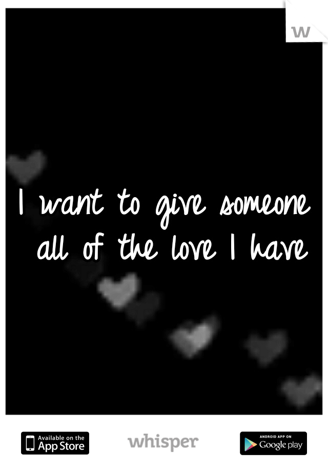 I want to give someone all of the love I have