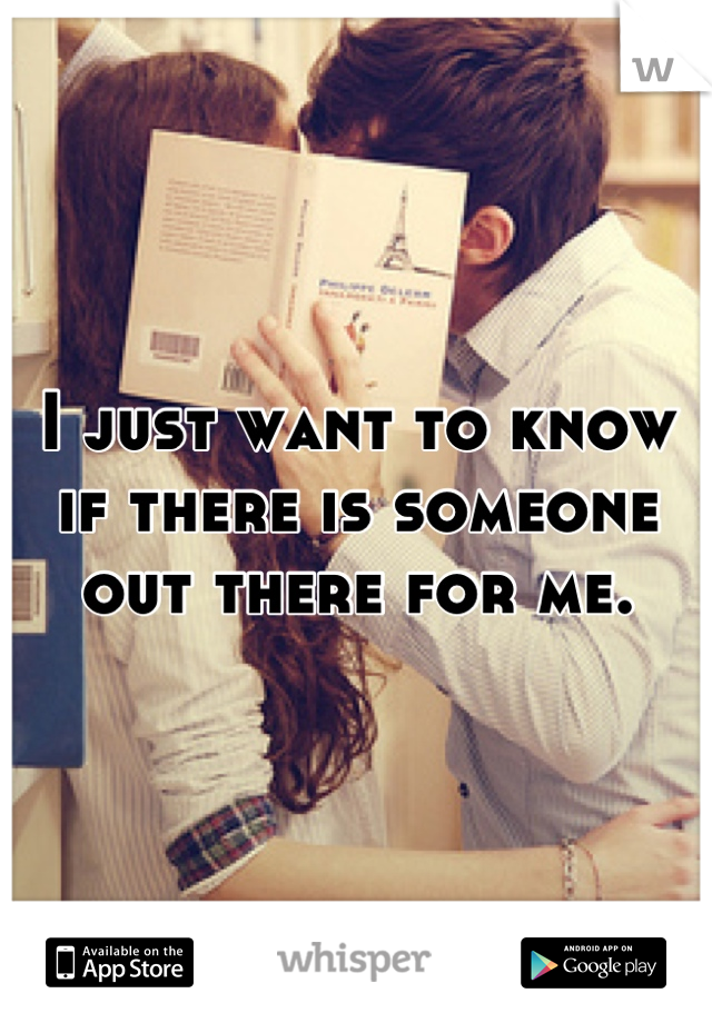 I just want to know if there is someone out there for me.