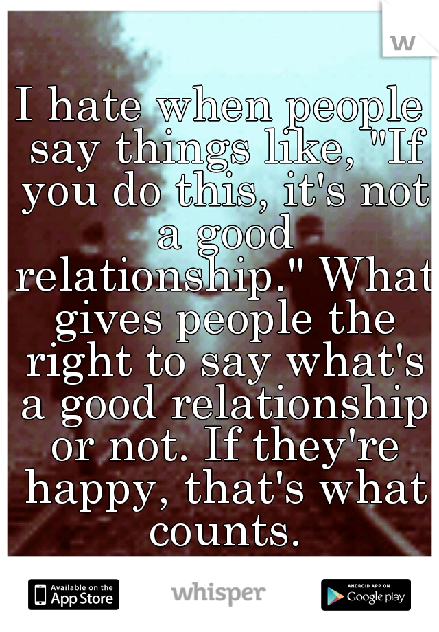 "I hate when people say things like, ""If you do this, it's not a good relationship."" What gives people the right to say what's a good relationship or not. If they're happy, that's what counts."