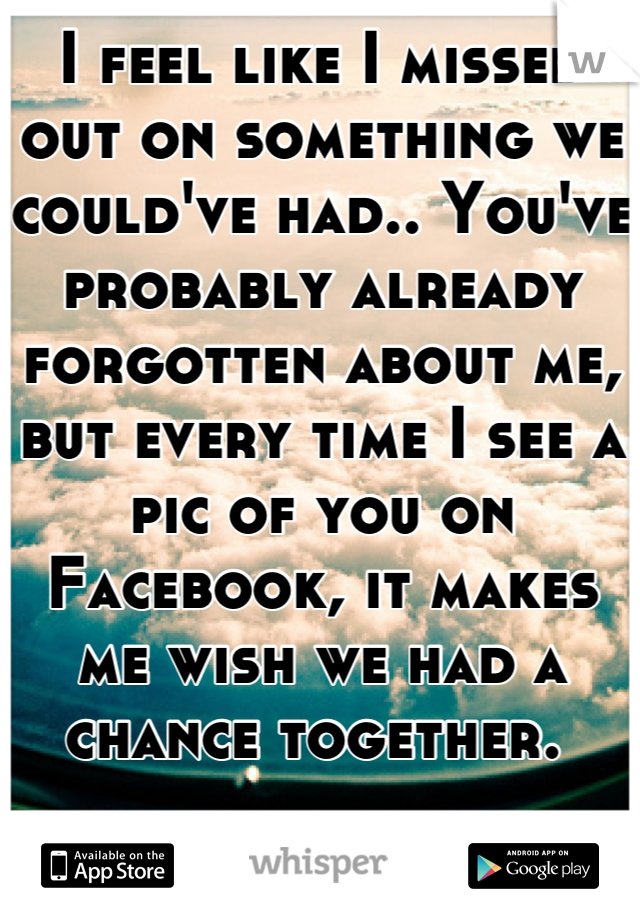I feel like I missed out on something we could've had.. You've probably already forgotten about me, but every time I see a pic of you on Facebook, it makes me wish we had a chance together.