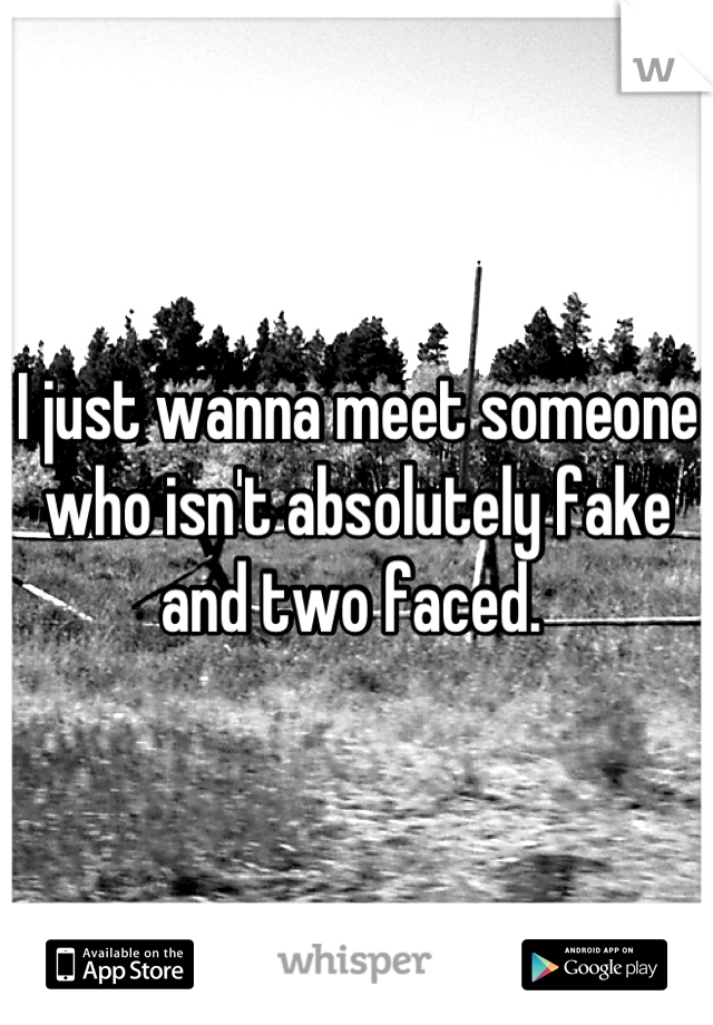I just wanna meet someone who isn't absolutely fake and two faced.