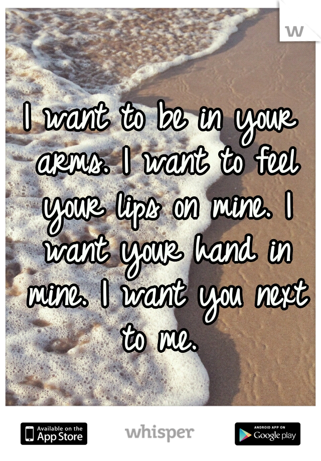 I want to be in your arms. I want to feel your lips on mine. I want your hand in mine. I want you next to me.
