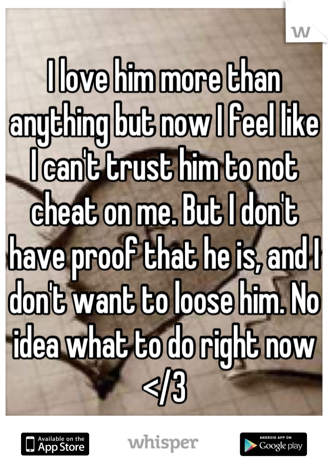 I love him more than anything but now I feel like I can't trust him to not cheat on me. But I don't have proof that he is, and I don't want to loose him. No idea what to do right now </3