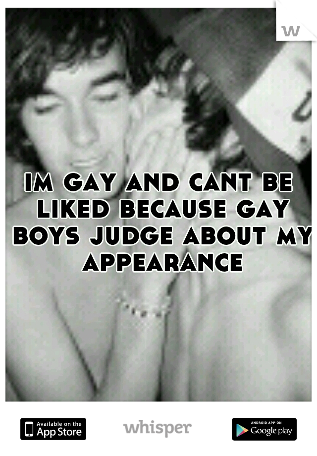 im gay and cant be liked because gay boys judge about my appearance