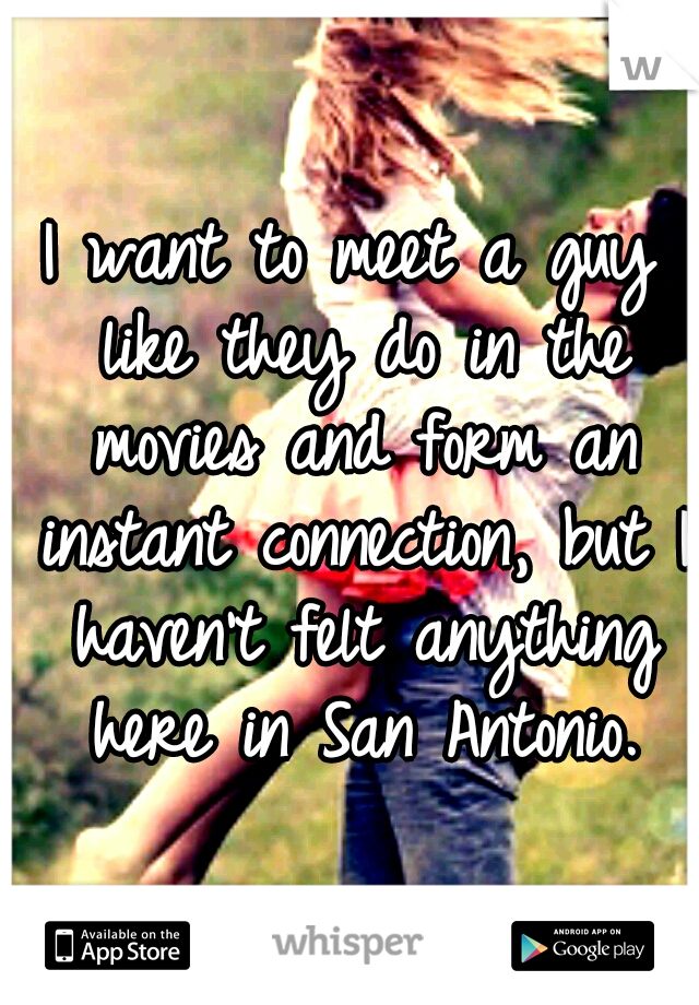 I want to meet a guy like they do in the movies and form an instant connection, but I haven't felt anything here in San Antonio.