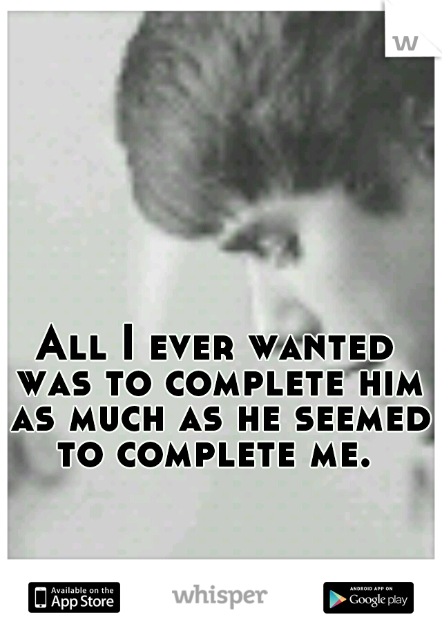 All I ever wanted was to complete him as much as he seemed to complete me.