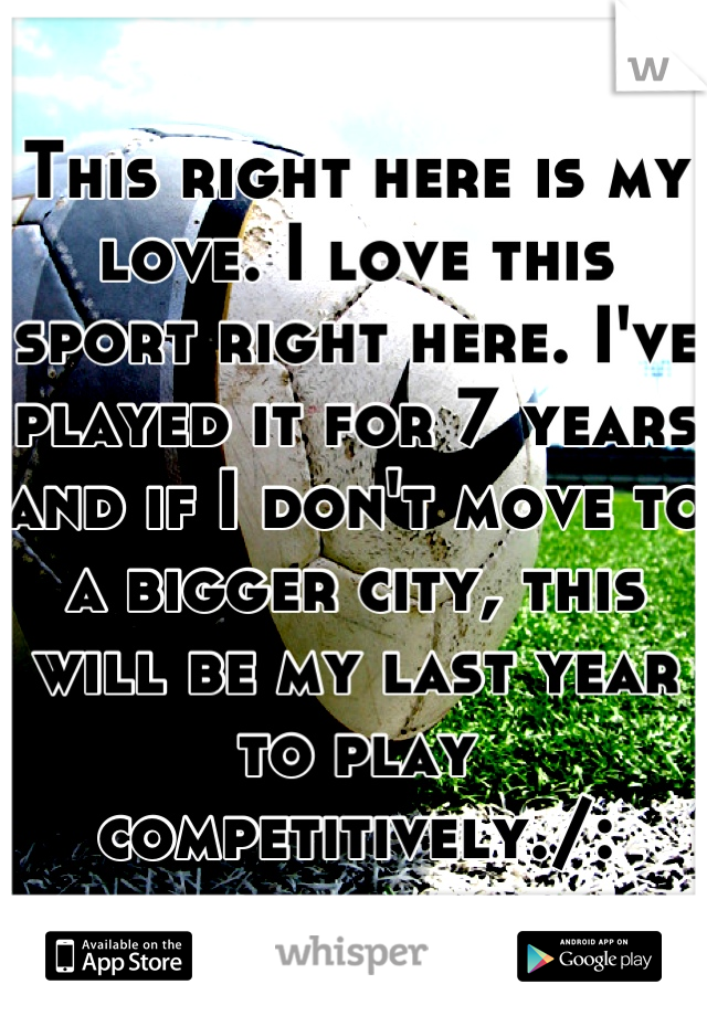 This right here is my love. I love this sport right here. I've played it for 7 years and if I don't move to a bigger city, this will be my last year to play competitively./: