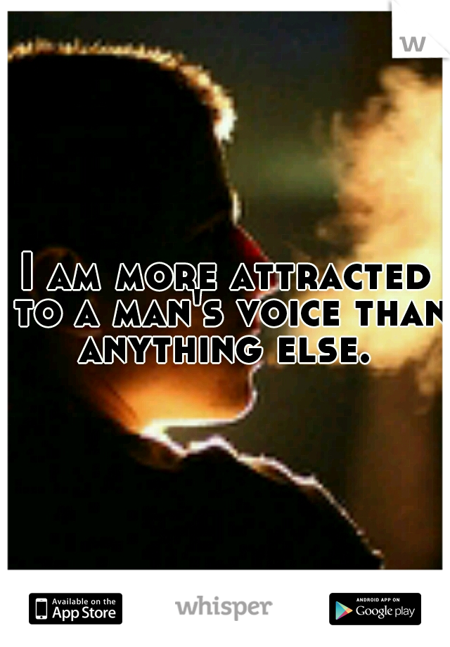 I am more attracted to a man's voice than anything else.