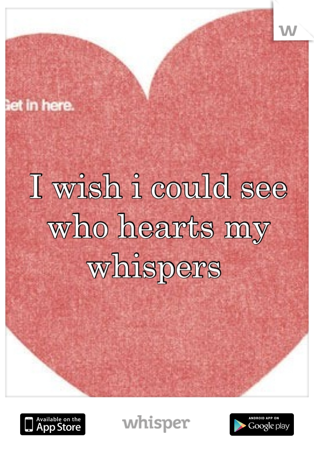 I wish i could see who hearts my whispers