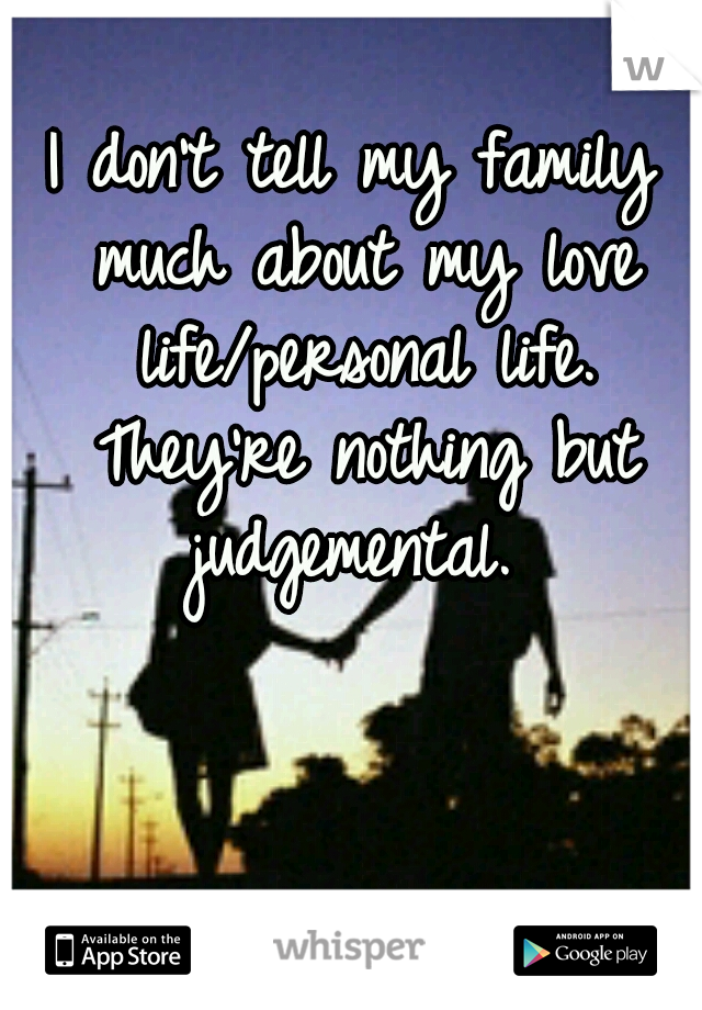 I don't tell my family much about my love life/personal life. They're nothing but judgemental.